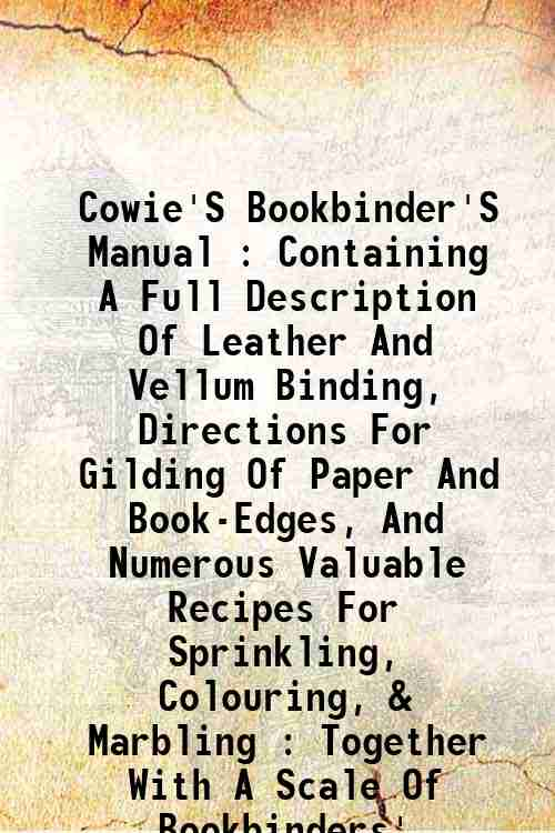 Cowie'S Bookbinder'S Manual : Containing A Full Description Of Leather And Vellum Binding, Direct...