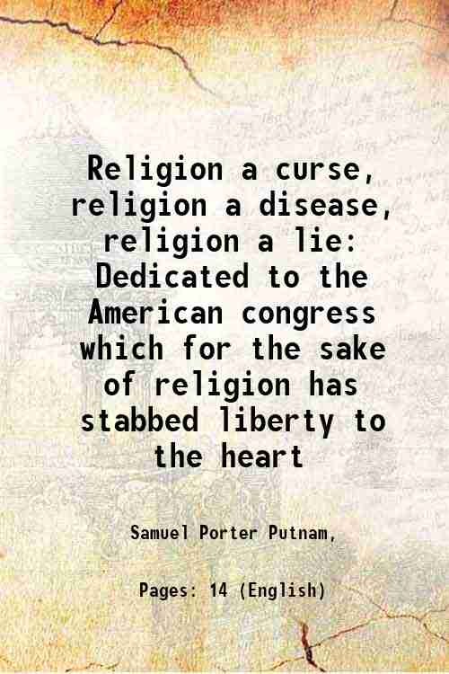 Religion a curse, religion a disease, religion a lie: Dedicated to the American congress which fo...