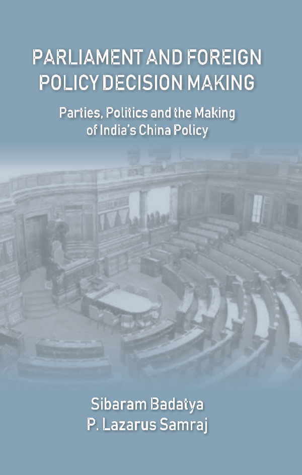 Parliament and Foreign Policy Decision Making : Parties, Politics and the Making of India's Chi...