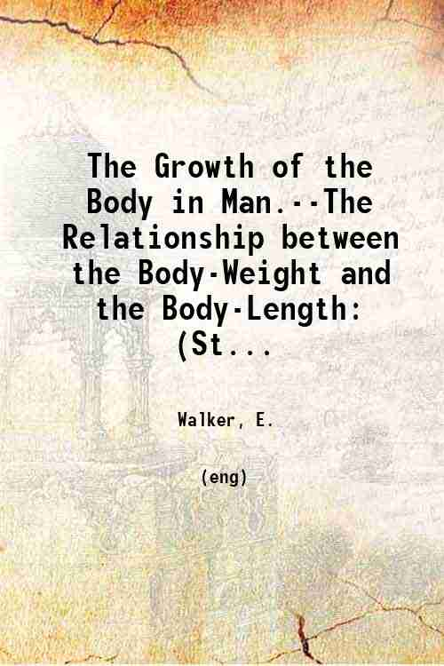 The Growth of the Body in Man.--The Relationship between the Body-Weight and the Body-Length: (St...
