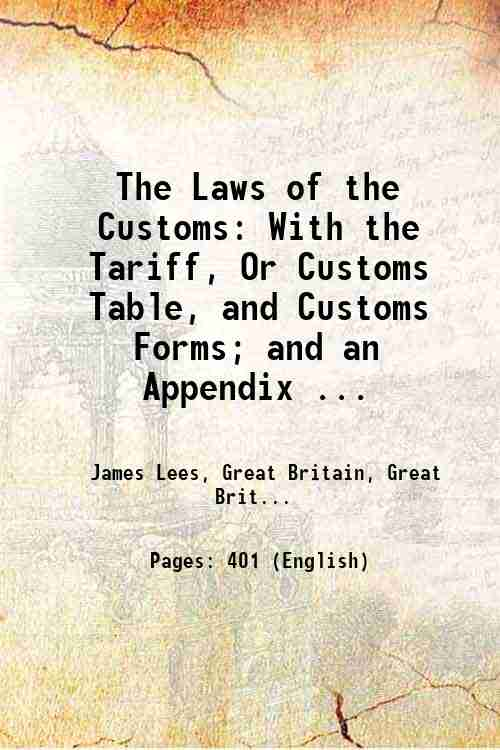 The Laws of the Customs: With the Tariff, Or Customs Table, and Customs Forms; and an Appendix ...