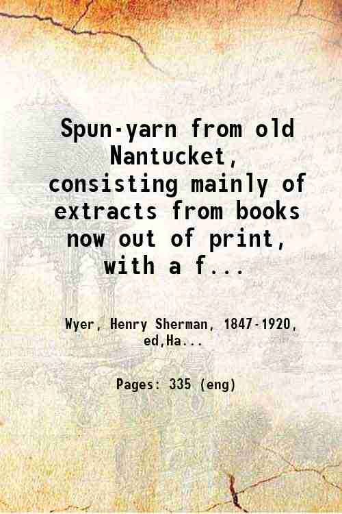 Spun-yarn from old Nantucket, consisting mainly of extracts from books now out of print, with a f...