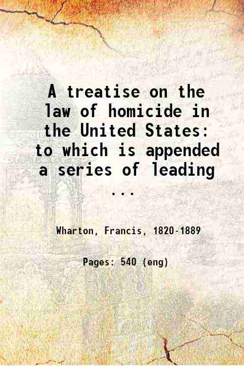 A treatise on the law of homicide in the United States: to which is appended a series of leading ...