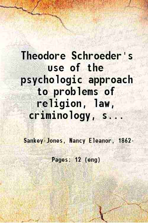 Theodore Schroeder's use of the psychologic approach to problems of religion, law, criminology, s...