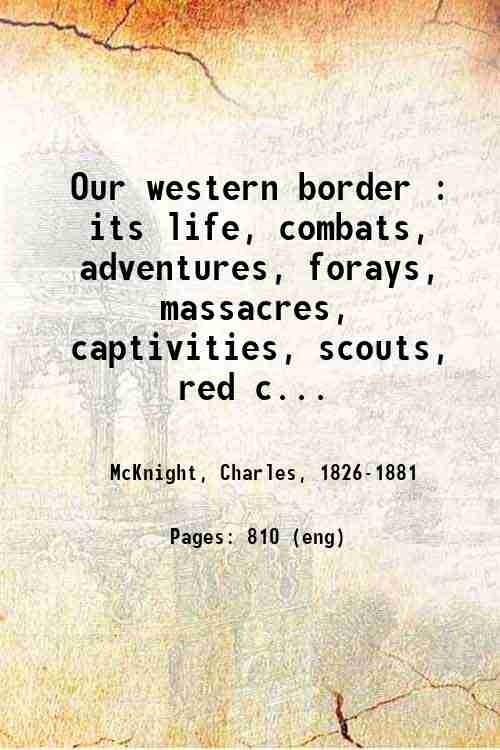 Our western border : its life, combats, adventures, forays, massacres, captivities, scouts, red c...