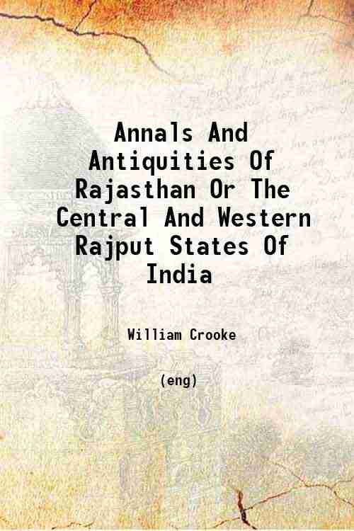 Annals And Antiquities Of Rajasthan Or The Central And Western Rajput States Of India