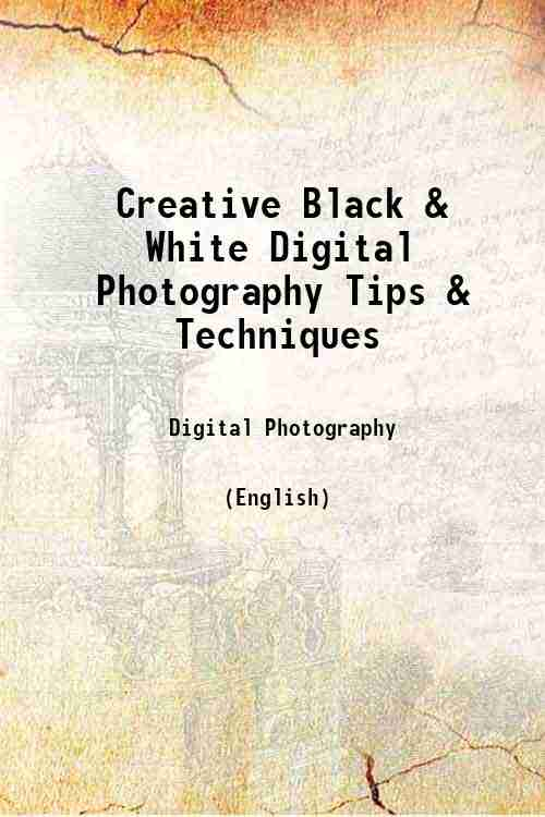 Creative Black & White Digital Photography Tips & Techniques