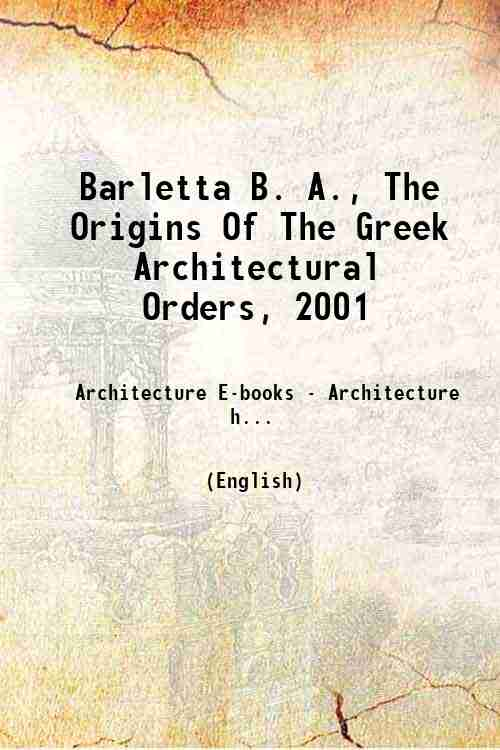 Barletta B. A., The Origins Of The Greek Architectural Orders, 2001