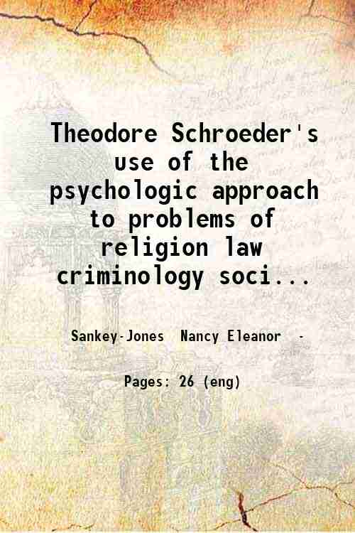 Theodore Schroeder's use of the psychologic approach to problems of religion law criminology soci...
