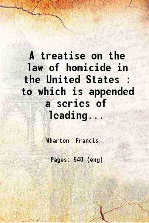 A treatise on the law of homicide in the United States : to which is appended a series of leading...