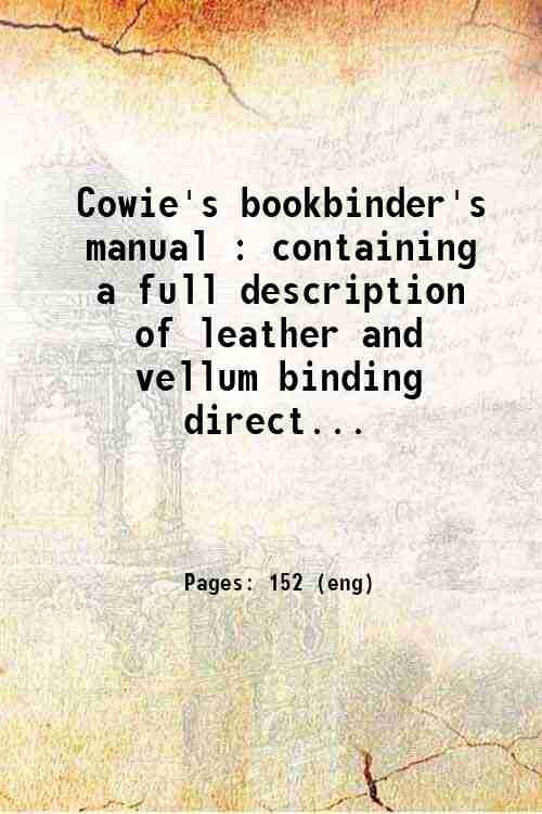 Cowie's bookbinder's manual : containing a full description of leather and vellum binding  direct...