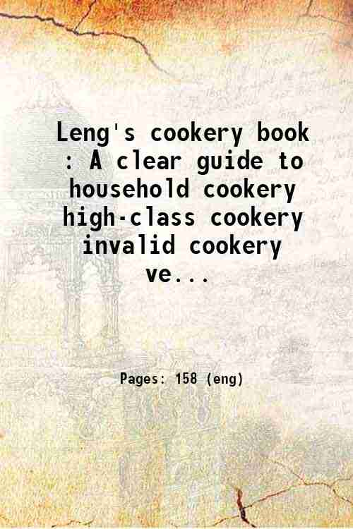 Leng's cookery book : A clear guide to household cookery  high-class cookery  invalid cookery  ve...