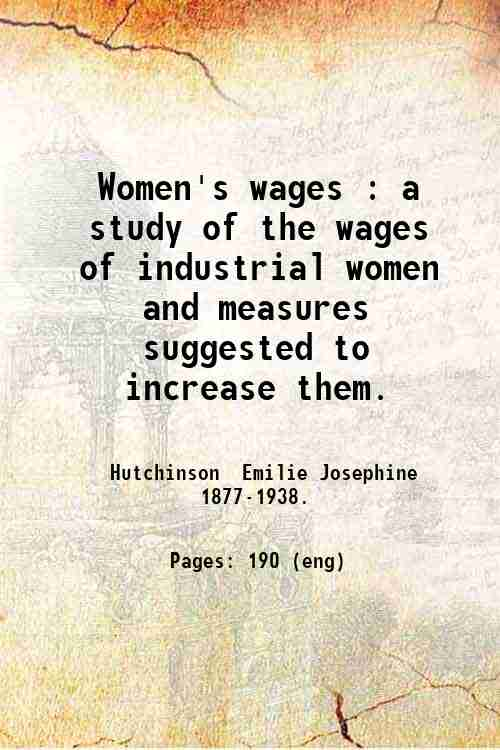 Women's wages : a study of the wages of industrial women and measures suggested to increase them.