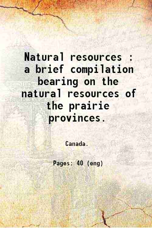 Natural resources : a brief compilation bearing on the natural resources of the prairie provinces.