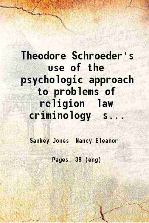 Theodore Schroeder's use of the psychologic approach to problems of religion  law  criminology  s...