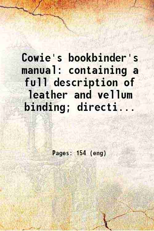 Cowie's bookbinder's manual: containing a full description of leather and vellum binding; directi...