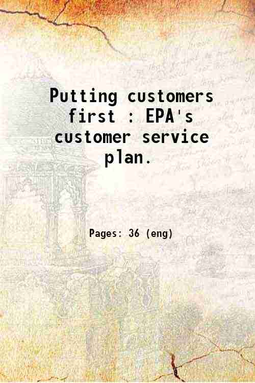 Putting customers first : EPA's customer service plan.