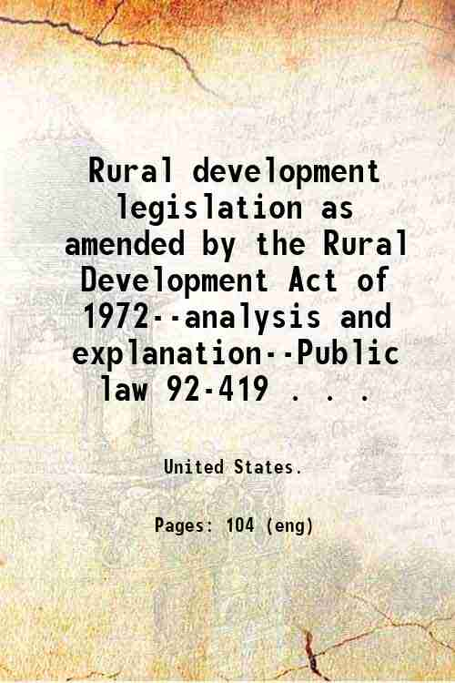 Rural development legislation as amended by the Rural Development Act of 1972--analysis and expla...