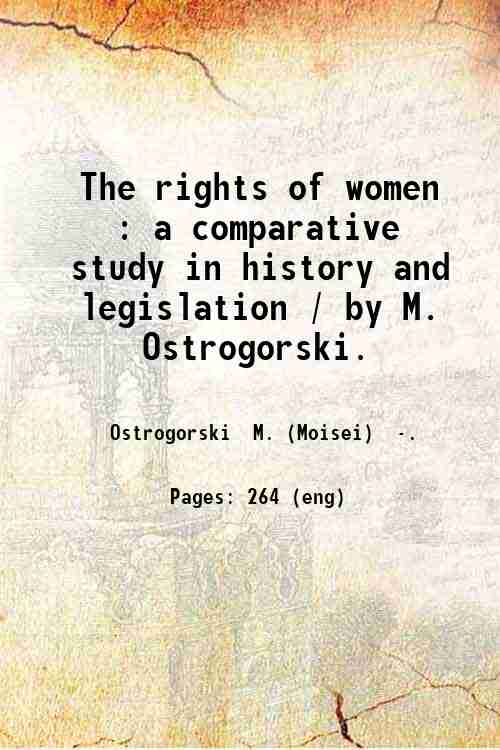 The rights of women : a comparative study in history and legislation / by M. Ostrogorski.