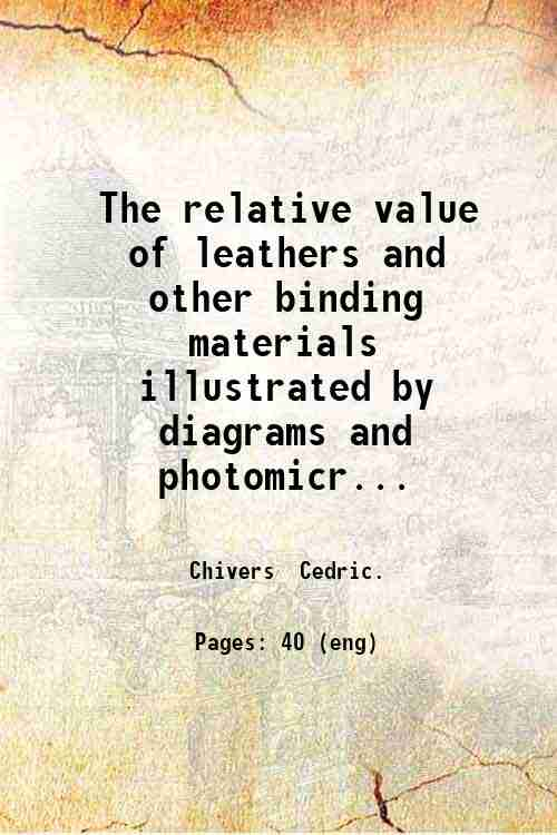The relative value of leathers and other binding materials  illustrated by diagrams and photomicr...