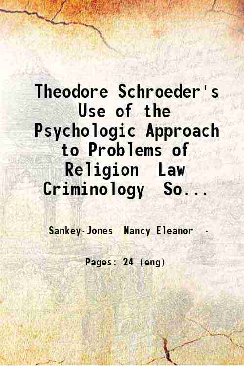 Theodore Schroeder's Use of the Psychologic Approach to Problems of Religion  Law Criminology  So...