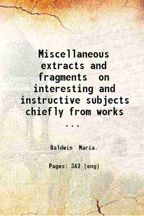 Miscellaneous extracts and fragments  on interesting and instructive subjects chiefly from works ...