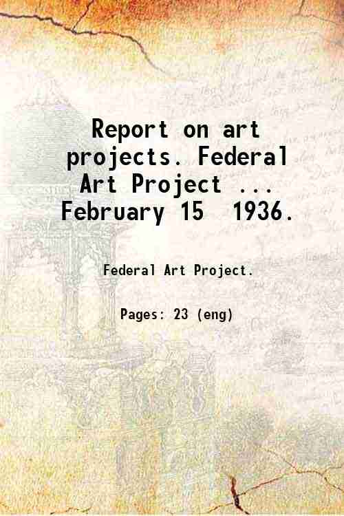 Report on art projects. Federal Art Project ... February 15  1936.