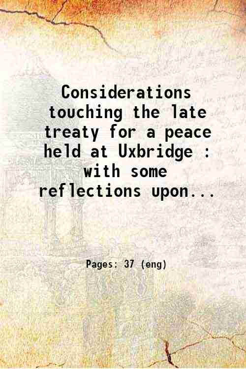Considerations touching the late treaty for a peace held at Uxbridge : with some reflections upon...