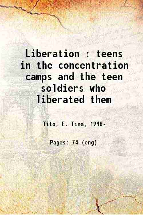 Liberation : teens in the concentration camps and the teen soldiers who liberated them