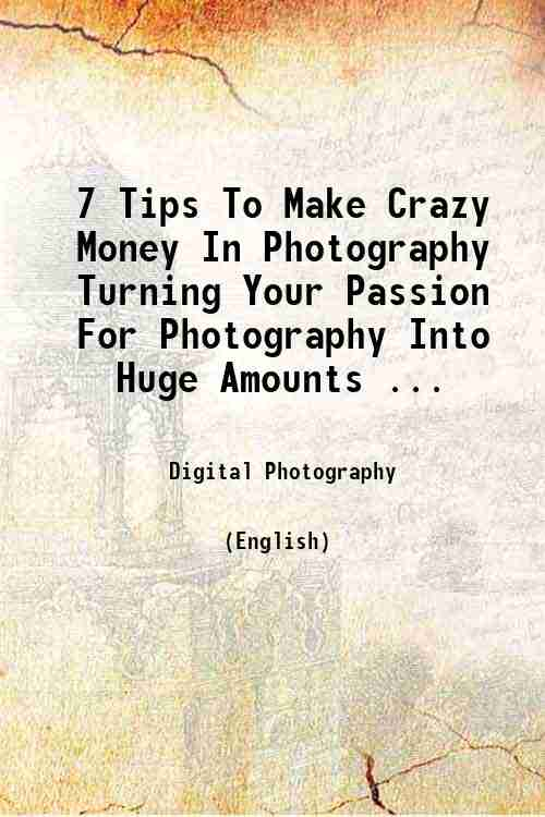 7 Tips To Make Crazy Money In Photography Turning Your Passion For Photography Into Huge Amounts ...