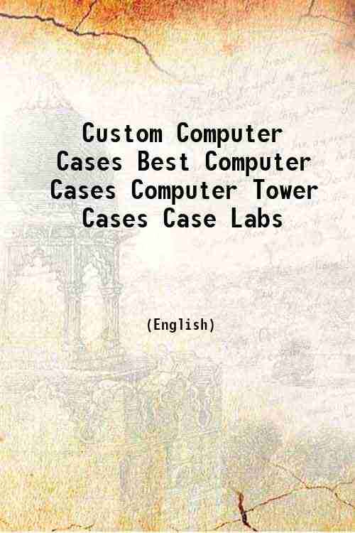 Custom Computer Cases Best Computer Cases Computer Tower Cases Case Labs