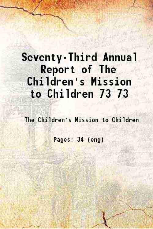 Seventy-Third Annual Report of The Children's Mission to Children 73 73