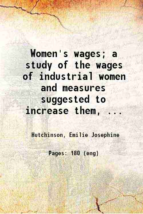 Women's wages; a study of the wages of industrial women and measures suggested to increase them, ...