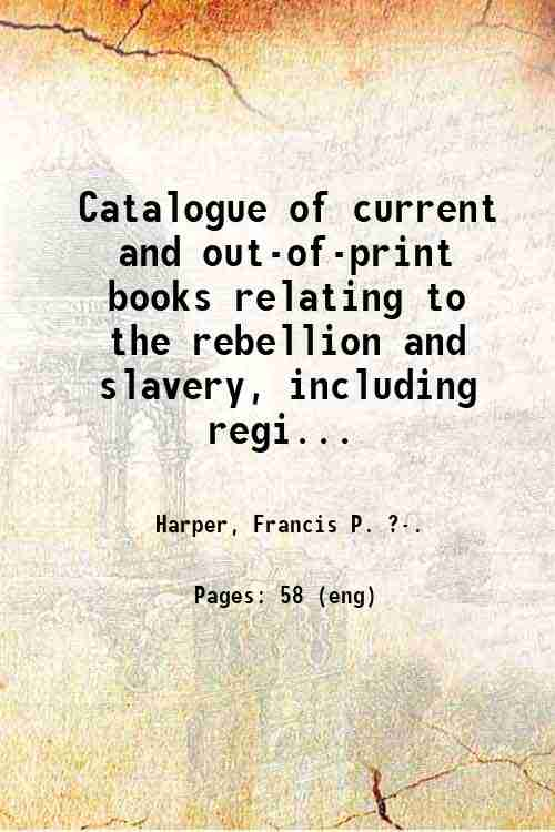 Catalogue of current and out-of-print books relating to the rebellion and slavery, including regi...