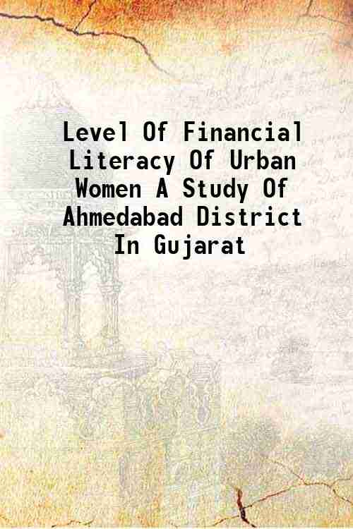 Level Of Financial Literacy Of Urban Women A Study Of Ahmedabad District In Gujarat