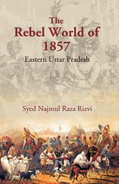The Rebel World of 1857: Eastern Uttar Pradesh: Eastern Uttar Pradesh