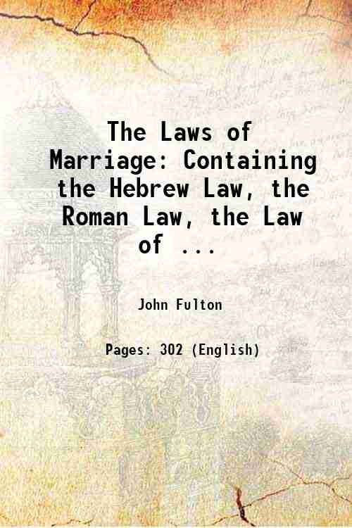 The Laws of Marriage: Containing the Hebrew Law, the Roman Law, the Law of ...
