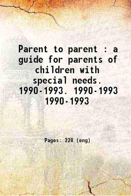 Parent to parent : a guide for parents of children with special needs.   1990-1993. 1990-1993 199...