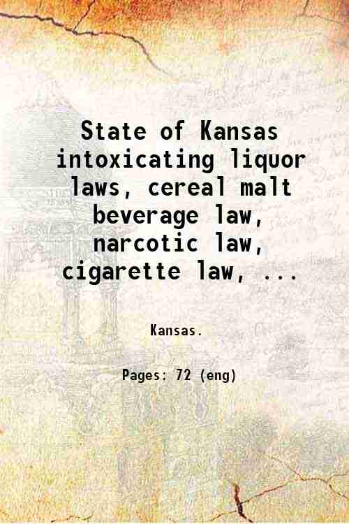 State of Kansas intoxicating liquor laws, cereal malt beverage law, narcotic law, cigarette law, ...
