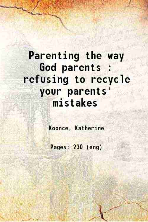 Parenting the way God parents : refusing to recycle your parents' mistakes