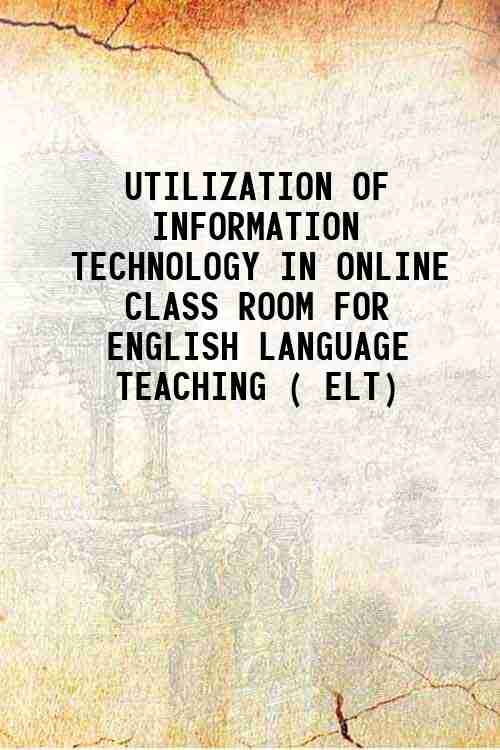 UTILIZATION OF INFORMATION TECHNOLOGY IN ONLINE CLASS ROOM FOR ENGLISH LANGUAGE TEACHING ( ELT)